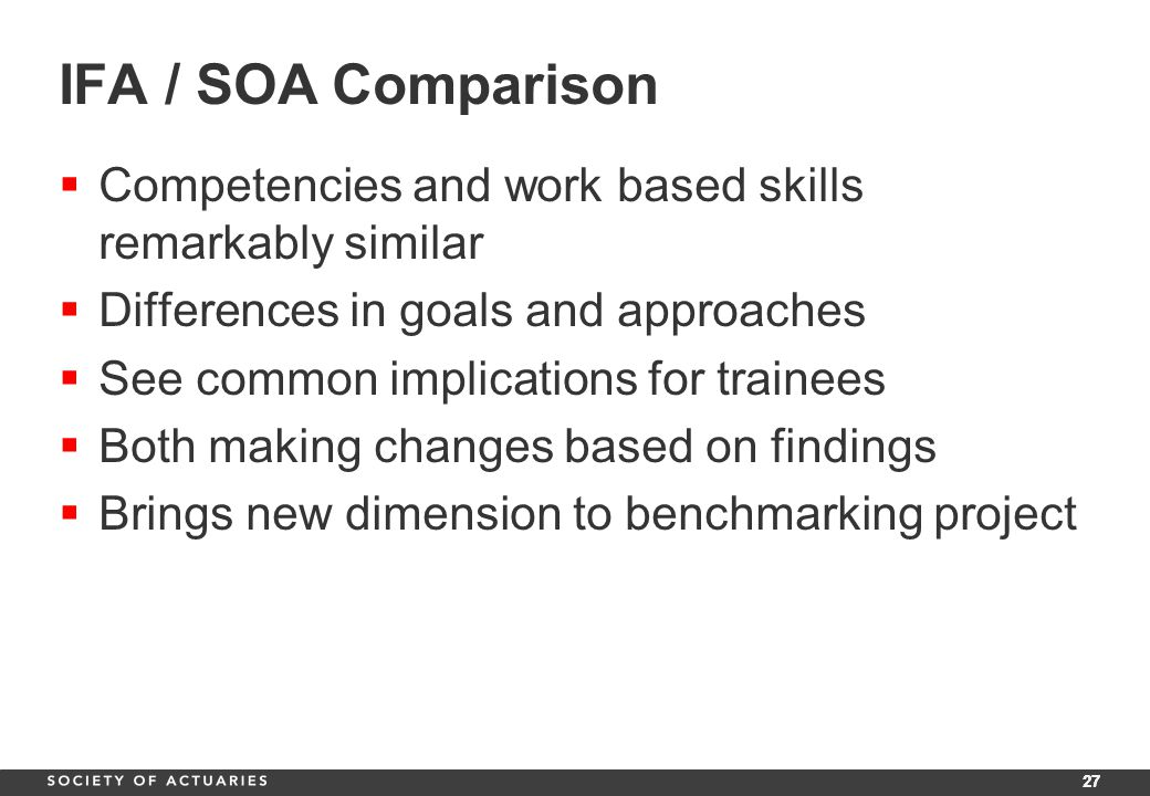 27 IFA / SOA Comparison  Competencies and work based skills remarkably similar  Differences in goals and approaches  See common implications for trainees  Both making changes based on findings  Brings new dimension to benchmarking project