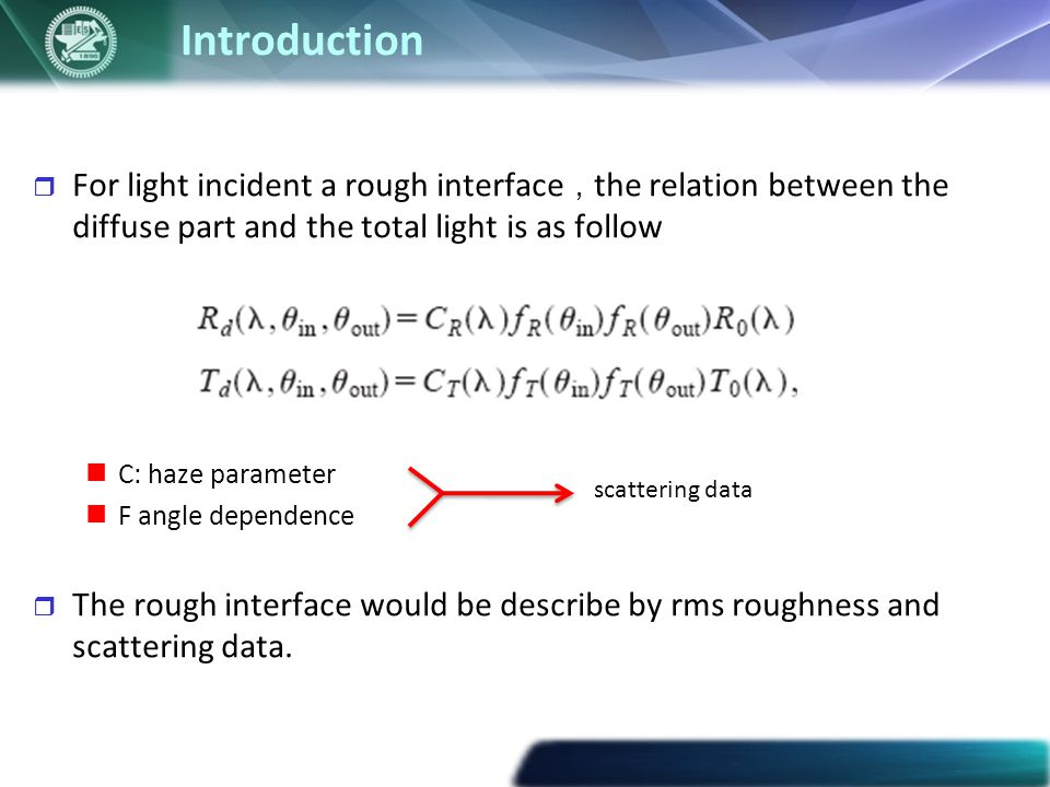 Introduction  For light incident a rough interface , the relation between the diffuse part and the total light is as follow C: haze parameter F angle dependence  The rough interface would be describe by rms roughness and scattering data.