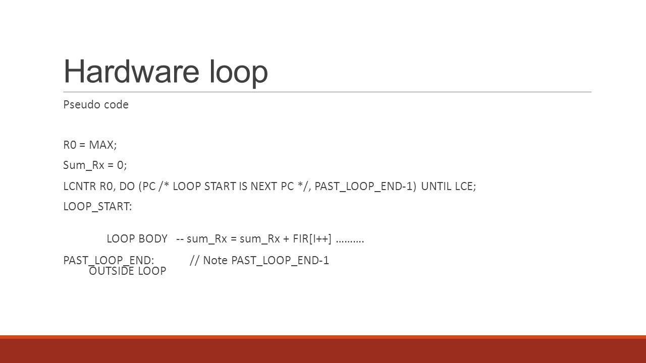 Hardware loop Pseudo code R0 = MAX; Sum_Rx = 0; LCNTR R0, DO (PC /* LOOP START IS NEXT PC */, PAST_LOOP_END-1) UNTIL LCE; LOOP_START: LOOP BODY -- sum