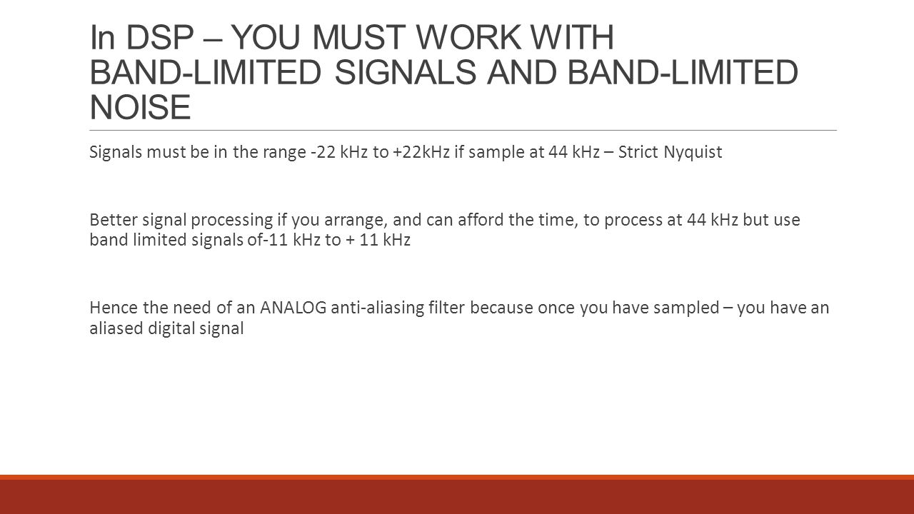 In DSP – YOU MUST WORK WITH BAND-LIMITED SIGNALS AND BAND-LIMITED NOISE Signals must be in the range -22 kHz to +22kHz if sample at 44 kHz – Strict Ny