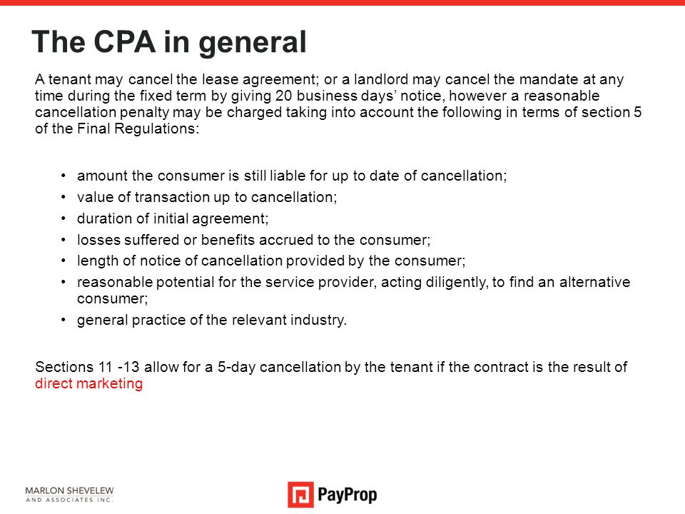 The CPA in general A tenant may cancel the lease agreement; or a landlord may cancel the mandate at any time during the fixed term by giving 20 business days' notice, however a reasonable cancellation penalty may be charged taking into account the following in terms of section 5 of the Final Regulations: amount the consumer is still liable for up to date of cancellation; value of transaction up to cancellation; duration of initial agreement; losses suffered or benefits accrued to the consumer; length of notice of cancellation provided by the consumer; reasonable potential for the service provider, acting diligently, to find an alternative consumer; general practice of the relevant industry.