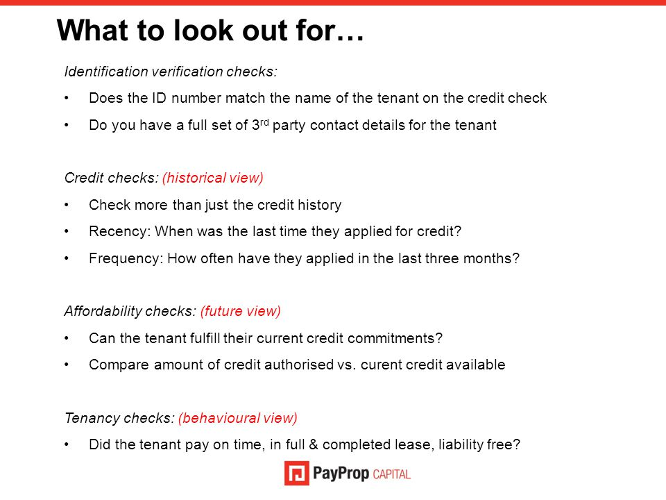 What to look out for… Identification verification checks: Does the ID number match the name of the tenant on the credit check Do you have a full set of 3 rd party contact details for the tenant Credit checks: (historical view) Check more than just the credit history Recency: When was the last time they applied for credit.
