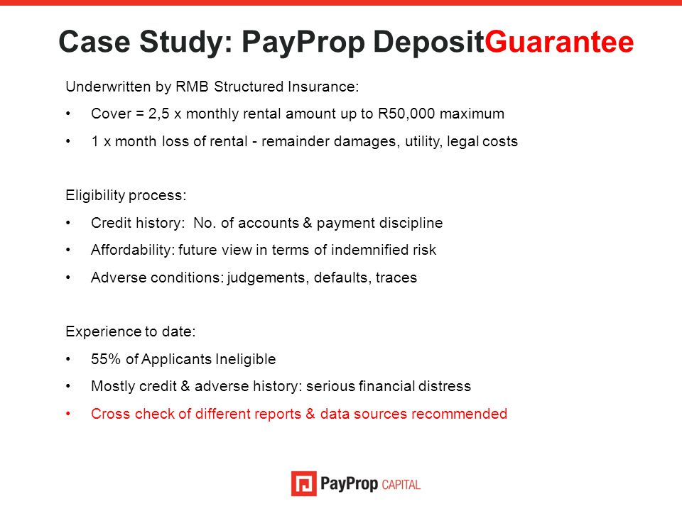 Case Study: PayProp DepositGuarantee Underwritten by RMB Structured Insurance: Cover = 2,5 x monthly rental amount up to R50,000 maximum 1 x month loss of rental - remainder damages, utility, legal costs Eligibility process: Credit history: No.