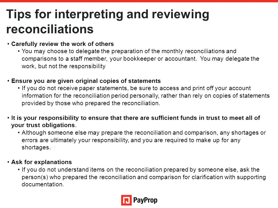 Tips for interpreting and reviewing reconciliations Carefully review the work of others You may choose to delegate the preparation of the monthly reconciliations and comparisons to a staff member, your bookkeeper or accountant.