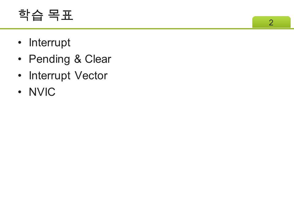 학습 목표 Interrupt Pending & Clear Interrupt Vector NVIC 2