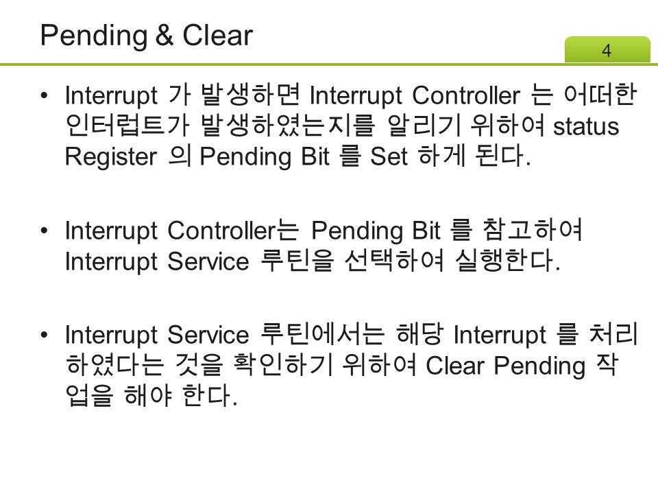 Pending & Clear Interrupt 가 발생하면 Interrupt Controller 는 어떠한 인터럽트가 발생하였는지를 알리기 위하여 status Register 의 Pending Bit 를 Set 하게 된다. Interrupt Controller 는 Pe
