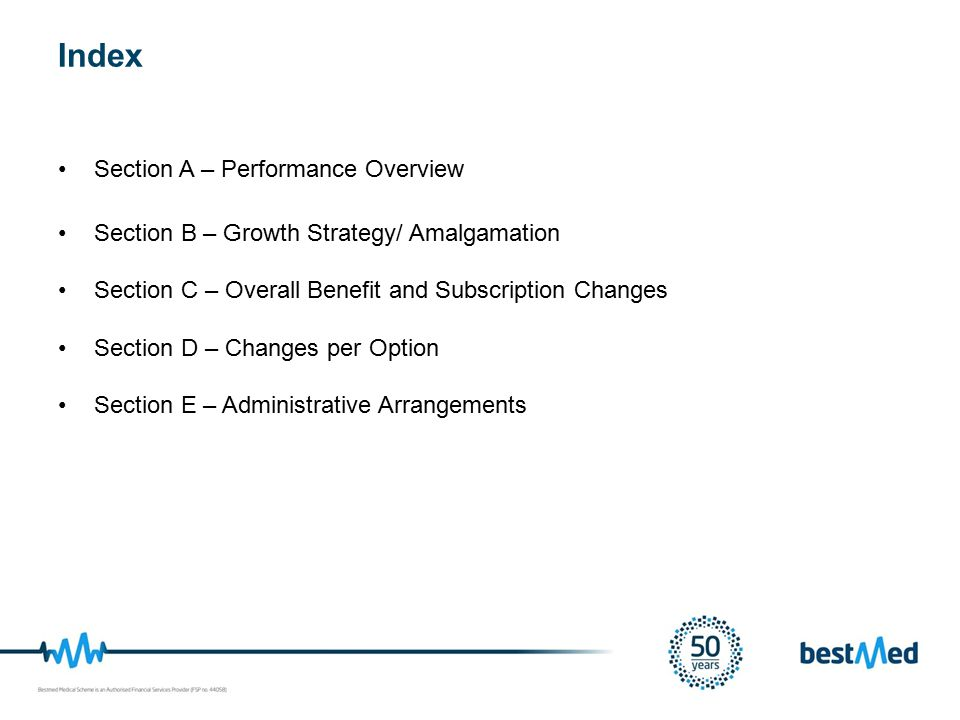 Section A – Performance Overview Section B – Growth Strategy/ Amalgamation Section C – Overall Benefit and Subscription Changes Section D – Changes per Option Section E – Administrative Arrangements Index