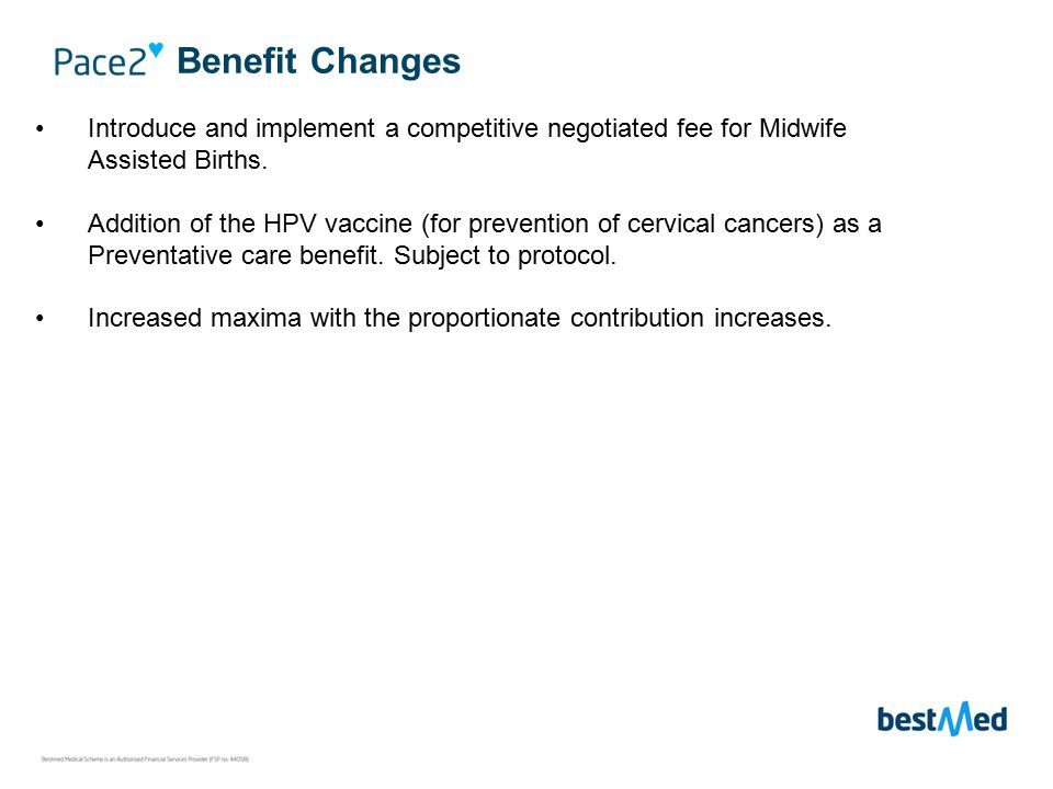 Benefits 100% of Bestmed tariff: Unlimited – Any Private Hospital Sub-limits : Specific Benefits No Co-payments Emergencies – ER24/ International Travel Insurance Hospital Benefit Chronic Disease Benefit Day-to-day Benefit CDL chronic conditions (PMBs) > 100% of Bestmed tariff Unlimited > 30% co-payment: Non-formulary medicine Non-CDL chronic conditions > 31 conditions covered at 85% of Bestmed tariff > Limited to M = R8 000, M1+ = R16 000 Subject to funds available in monthly MSA then Scheme Benefit PM – R5 832 per annum / R486 per month AD – R5 712 per annum / R476 per month CD – R1 284 per annum / R107 per month Day-to-day Benefit M = R10 500; M1+ = R21 500 (Sub-limits apply) Day-To-Day Scheme Benefits Overall Limits M = R10 500, M1+ = R21 500 Acute Medicine M : R3 400 M1+ : R6 800 10% co-payment, subject to medicine reference price GP & Specialist Consultations M : R2 900 M1+ : R5 900 Basic & Specialised Dentistry (Pre- authorisation) M : R4 100 M1+ : R8 300 Radiology and Pathology M : R2 200 M1+ : R4 400 Supplementary Services M : R3 700 M1+ : R7 300