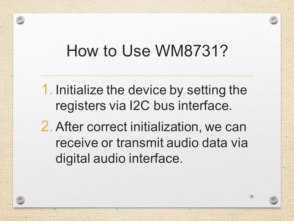 How to Use WM8731? 1. Initialize the device by setting the registers via I2C bus interface. 2. After correct initialization, we can receive or transmi
