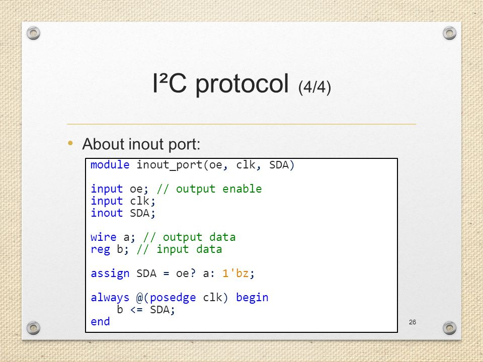 I²C protocol (4/4) About inout port: 26 module inout_port(oe, clk, SDA) input oe; // output enable input clk; inout SDA; wire a; // output data reg b;