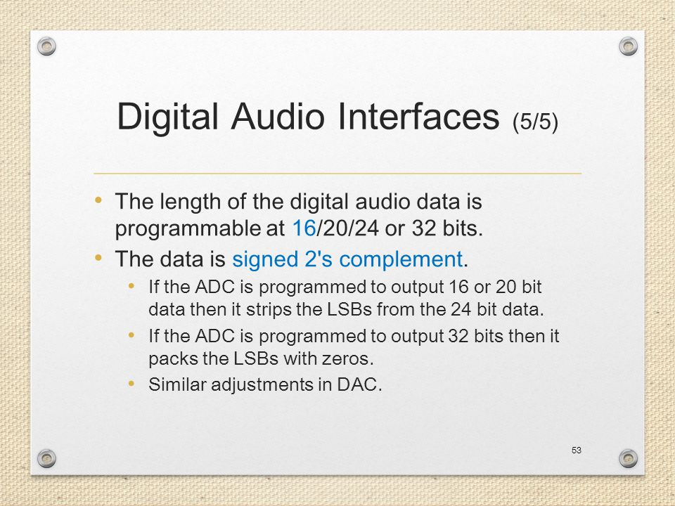 Digital Audio Interfaces (5/5) The length of the digital audio data is programmable at 16/20/24 or 32 bits. The data is signed 2's complement. If the