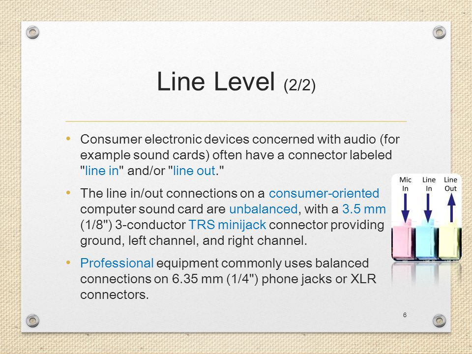 Line Level (2/2) Consumer electronic devices concerned with audio (for example sound cards) often have a connector labeled