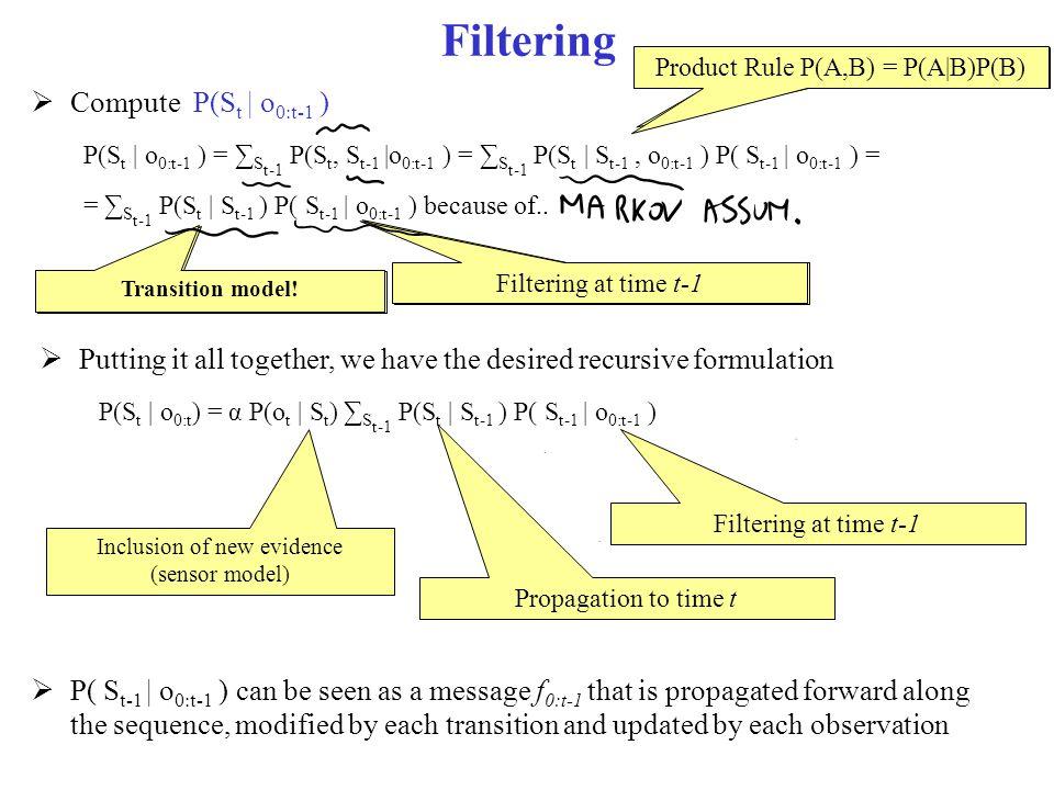 Filtering  Compute P(S t | o 0:t-1 ) P(S t | o 0:t-1 ) = ∑ S t-1 P(S t, S t-1 |o 0:t-1 ) = ∑ S t-1 P(S t | S t-1, o 0:t-1 ) P( S t-1 | o 0:t-1 ) = =