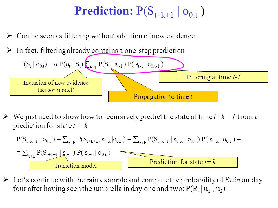 Prediction: P(S t+k+1 | o 0:t )  Can be seen as filtering without addition of new evidence  In fact, filtering already contains a one-step predictio