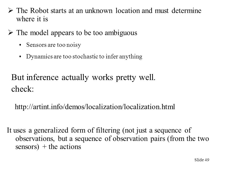 Slide 49  The Robot starts at an unknown location and must determine where it is  The model appears to be too ambiguous Sensors are too noisy Dynami