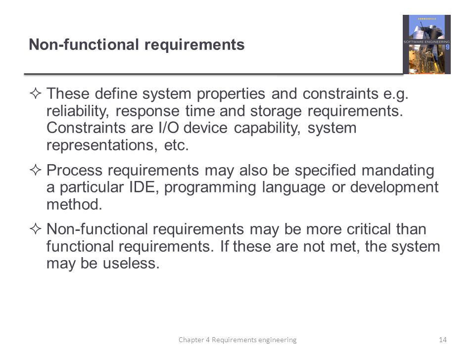 Non-functional requirements  These define system properties and constraints e.g. reliability, response time and storage requirements. Constraints are