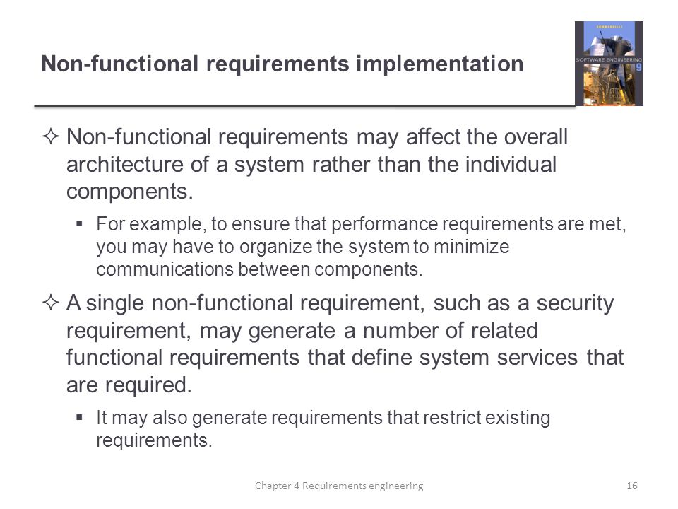 Non-functional requirements implementation  Non-functional requirements may affect the overall architecture of a system rather than the individual co
