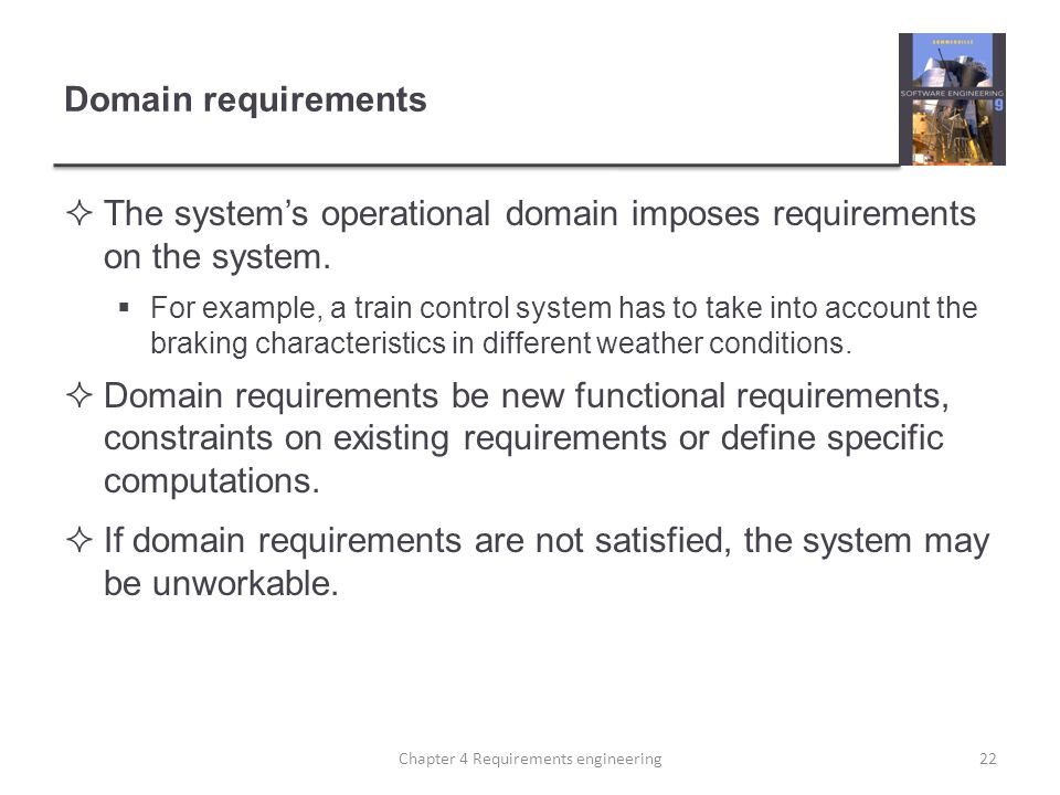 Domain requirements  The system's operational domain imposes requirements on the system.  For example, a train control system has to take into accou