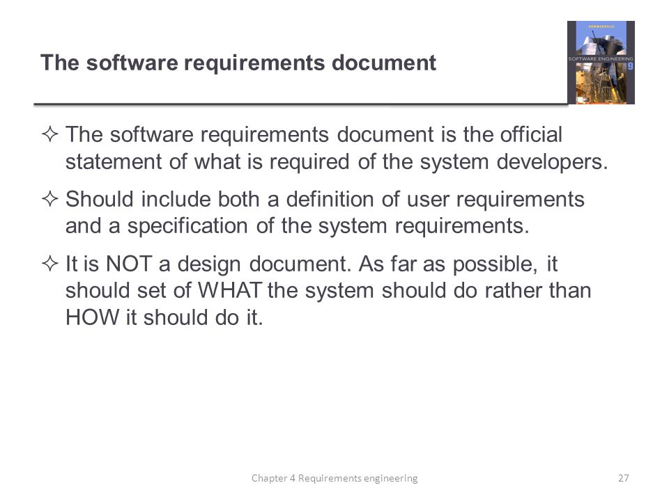 The software requirements document  The software requirements document is the official statement of what is required of the system developers.  Shou