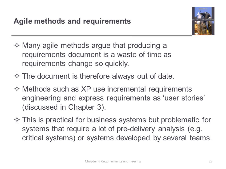 Agile methods and requirements  Many agile methods argue that producing a requirements document is a waste of time as requirements change so quickly.