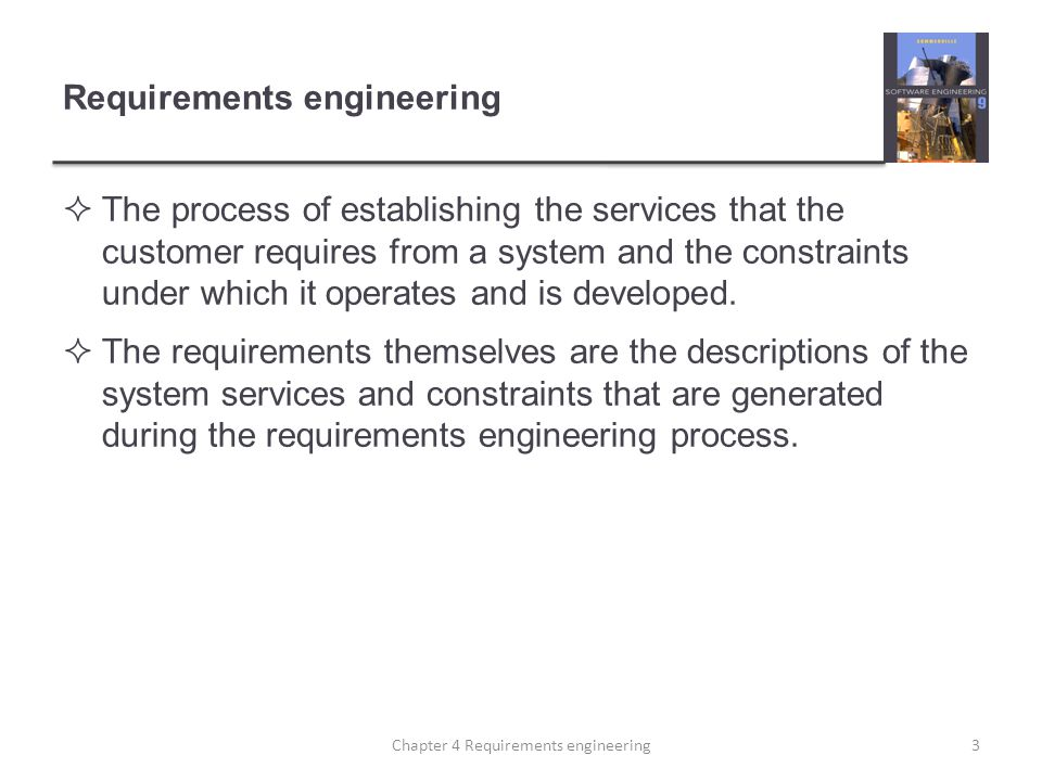 Requirements engineering  The process of establishing the services that the customer requires from a system and the constraints under which it operat