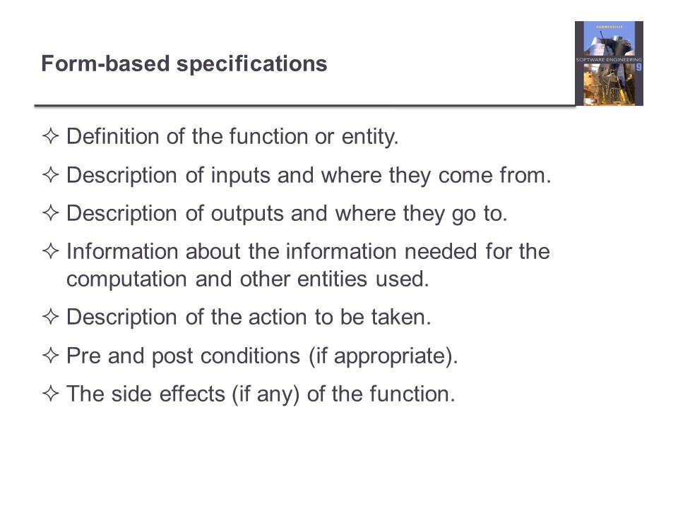 Form-based specifications  Definition of the function or entity.  Description of inputs and where they come from.  Description of outputs and where