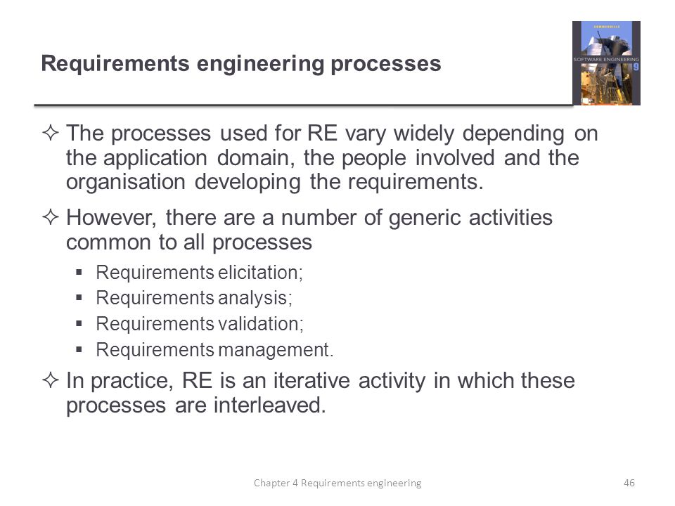 Requirements engineering processes  The processes used for RE vary widely depending on the application domain, the people involved and the organisati