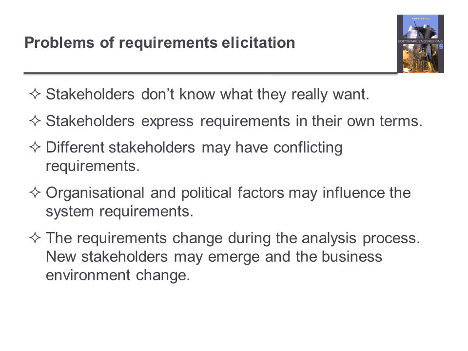 Problems of requirements elicitation  Stakeholders don't know what they really want.  Stakeholders express requirements in their own terms.  Differ