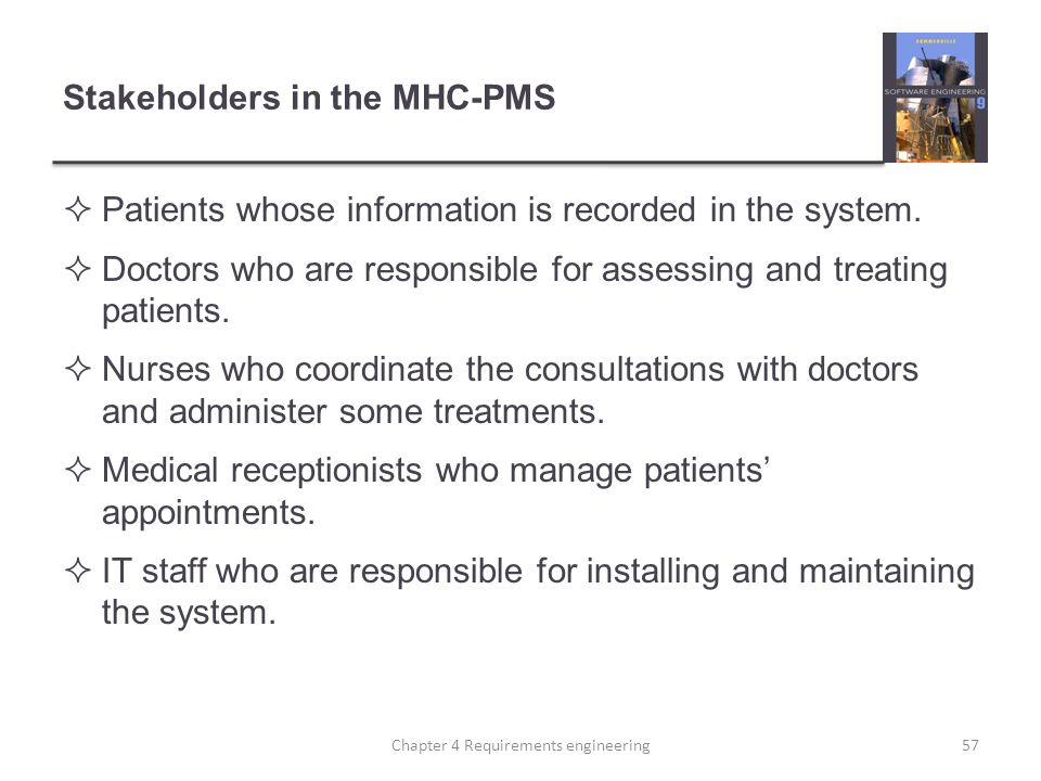 Stakeholders in the MHC-PMS  Patients whose information is recorded in the system.  Doctors who are responsible for assessing and treating patients.