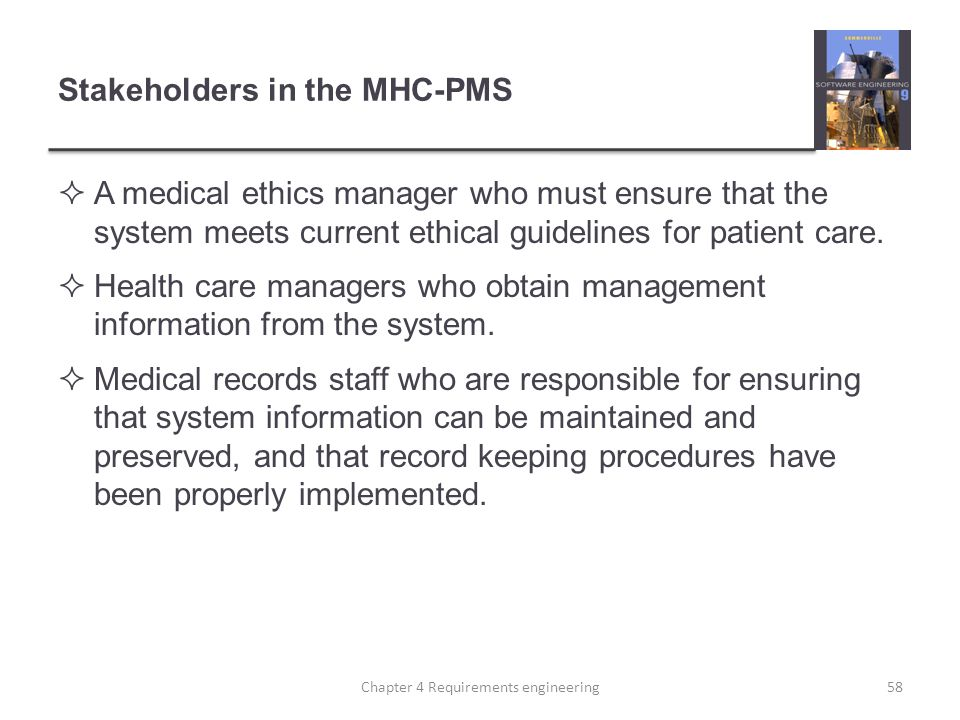 Stakeholders in the MHC-PMS  A medical ethics manager who must ensure that the system meets current ethical guidelines for patient care.  Health car