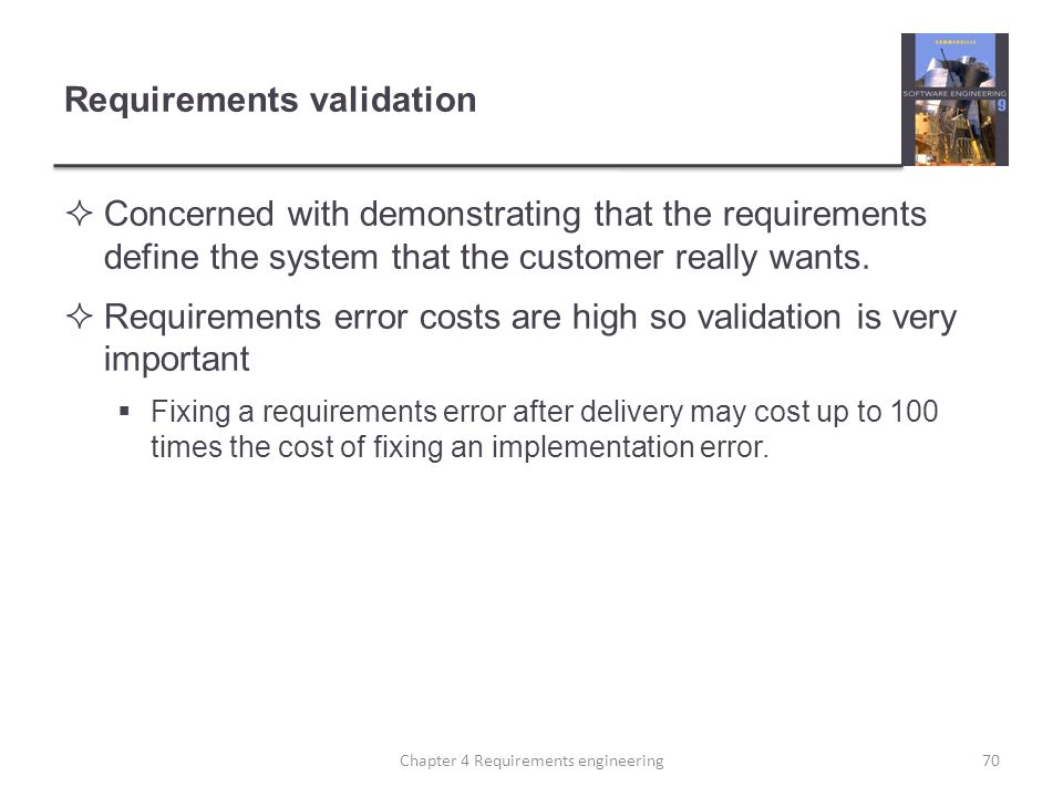 Requirements validation  Concerned with demonstrating that the requirements define the system that the customer really wants.  Requirements error co