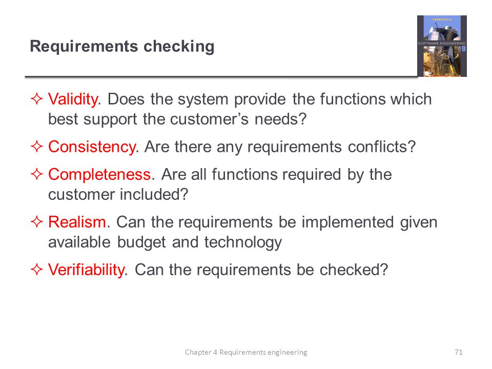 Requirements checking  Validity. Does the system provide the functions which best support the customer's needs?  Consistency. Are there any requirem
