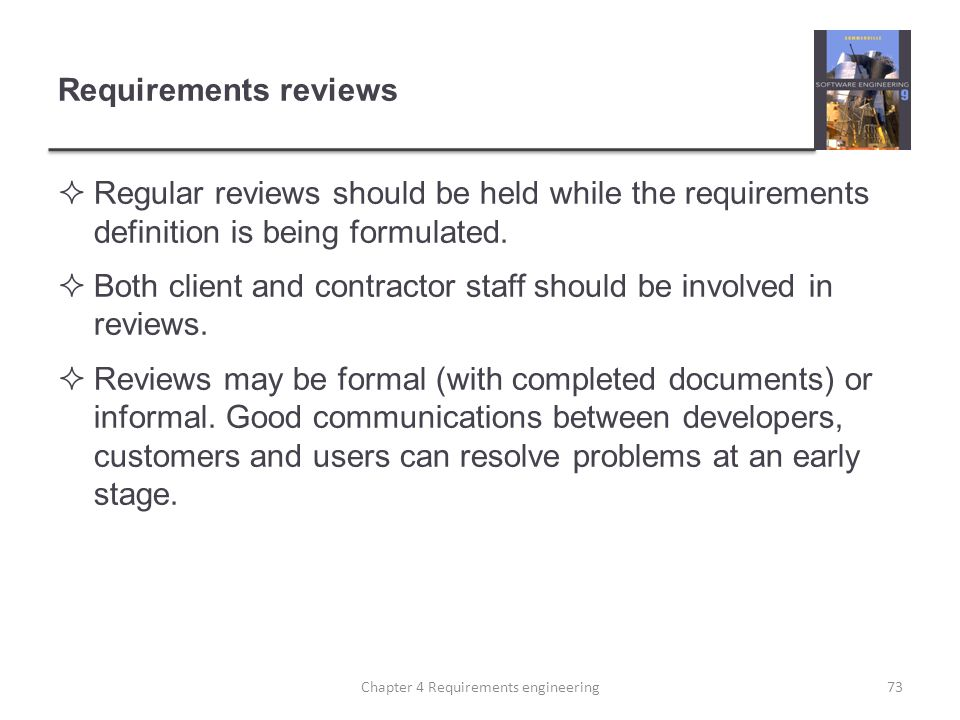 Requirements reviews  Regular reviews should be held while the requirements definition is being formulated.  Both client and contractor staff should