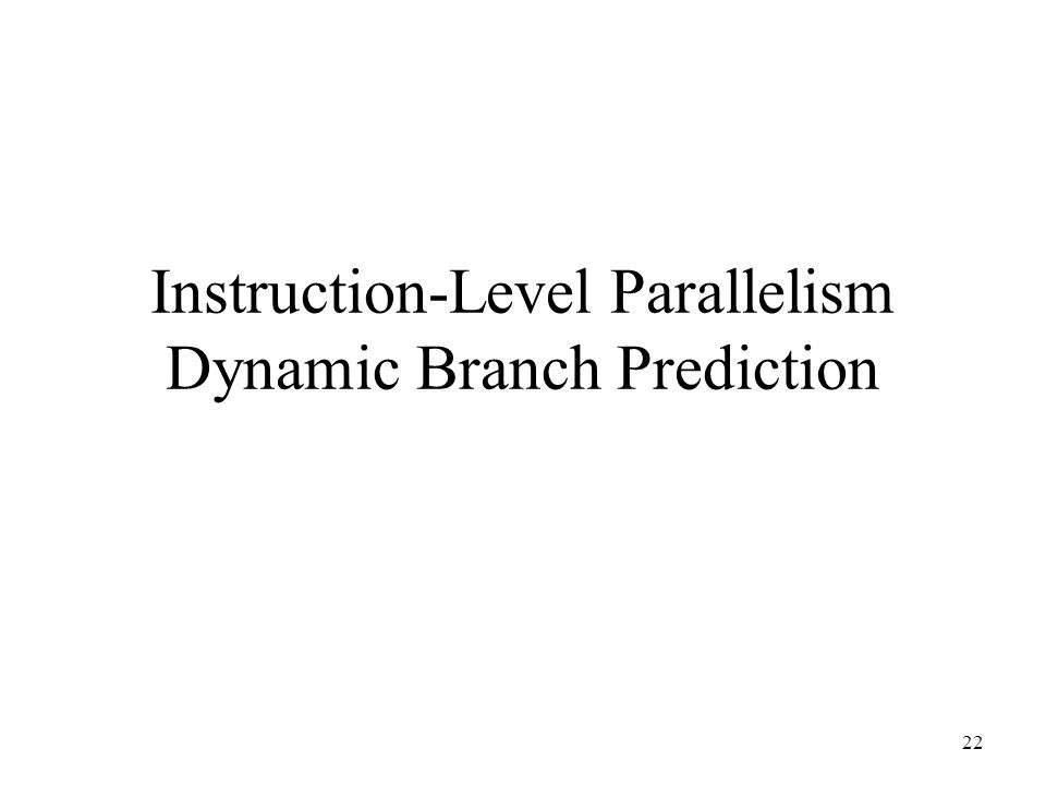 22 Instruction-Level Parallelism Dynamic Branch Prediction