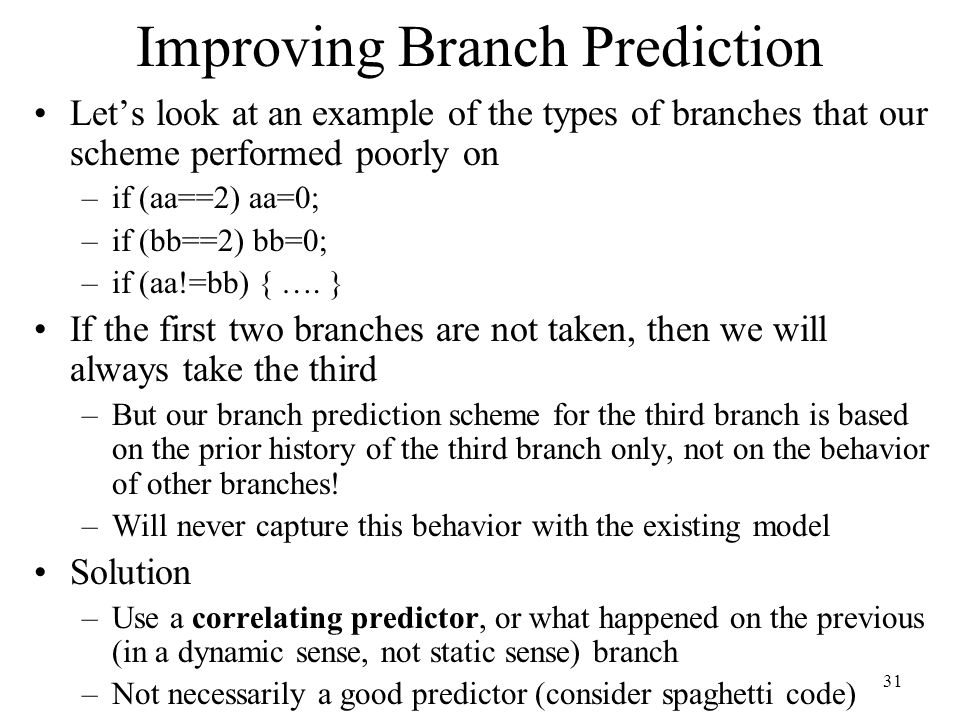 31 Improving Branch Prediction Let's look at an example of the types of branches that our scheme performed poorly on –if (aa==2) aa=0; –if (bb==2) bb=