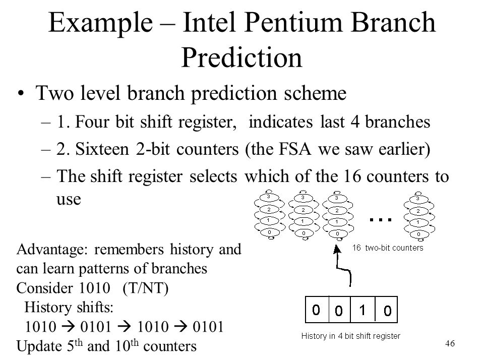 46 Example – Intel Pentium Branch Prediction Two level branch prediction scheme –1. Four bit shift register, indicates last 4 branches –2. Sixteen 2-b