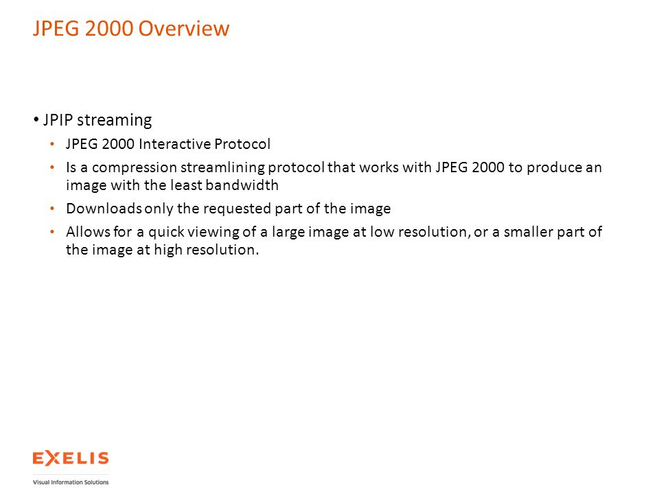 JPEG 2000 Overview JPIP streaming JPEG 2000 Interactive Protocol Is a compression streamlining protocol that works with JPEG 2000 to produce an image