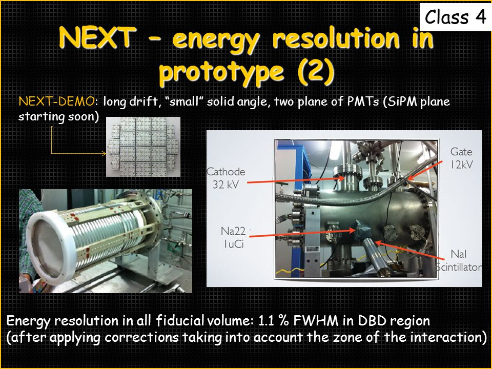NEXT – energy resolution in prototype (2) NEXT-DEMO: long drift, small solid angle, two plane of PMTs (SiPM plane starting soon) Energy resolution in all fiducial volume: 1.1 % FWHM in DBD region (after applying corrections taking into account the zone of the interaction) Class 4