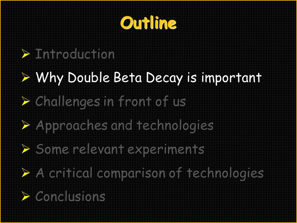Outline  Introduction  Why Double Beta Decay is important  Challenges in front of us  Approaches and technologies  Some relevant experiments  A critical comparison of technologies  Conclusions