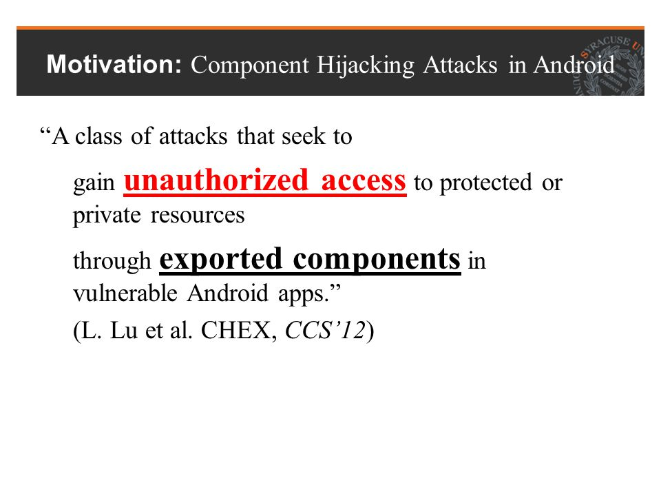 Vulnerable APP: Location Service Android Framework Motivation: Component Hijacking Attacks in Android Component 1Component 2 Location Manager URL Send(URL, Loc) Loc URL' Send(URL', Loc)