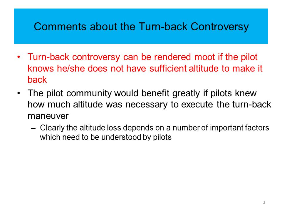 Comments about the Turn-back Controversy Turn-back controversy can be rendered moot if the pilot knows he/she does not have sufficient altitude to mak
