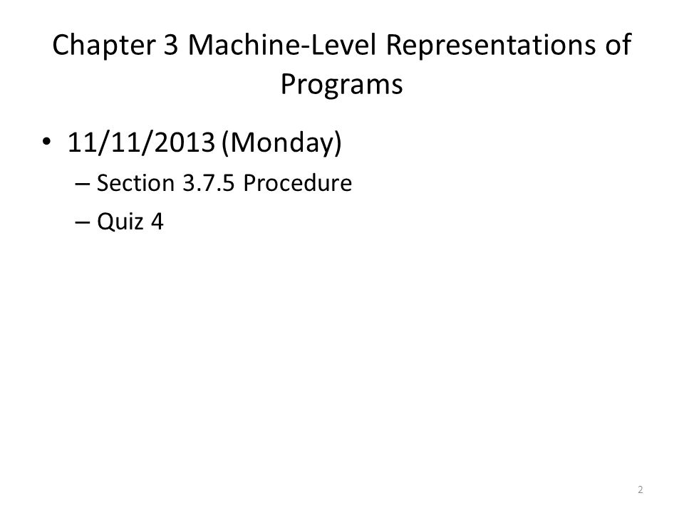 Chapter 3 Machine-Level Representations of Programs 11/08/2013 (Friday) – Tracking a recursive procedure Section 3.7.5 – Solution is posted under Resources.