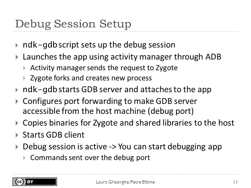 Laura Gheorghe, Petre Eftime Debug Session Setup 11  ndk-gdb script sets up the debug session  Launches the app using activity manager through ADB  Activity manager sends the request to Zygote  Zygote forks and creates new process  ndk-gdb starts GDB server and attaches to the app  Configures port forwarding to make GDB server accessible from the host machine (debug port)  Copies binaries for Zygote and shared libraries to the host  Starts GDB client  Debug session is active -> You can start debugging app  Commands sent over the debug port