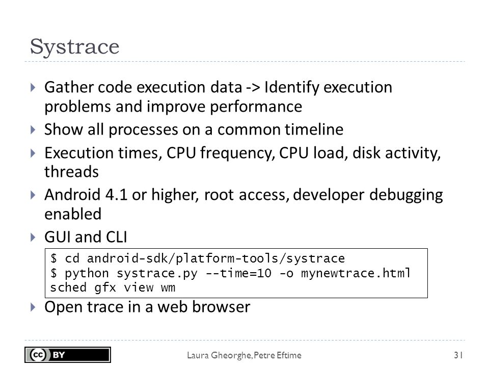 Laura Gheorghe, Petre Eftime Systrace 31  Gather code execution data -> Identify execution problems and improve performance  Show all processes on a common timeline  Execution times, CPU frequency, CPU load, disk activity, threads  Android 4.1 or higher, root access, developer debugging enabled  GUI and CLI  Open trace in a web browser $ cd android-sdk/platform-tools/systrace $ python systrace.py --time=10 -o mynewtrace.html sched gfx view wm