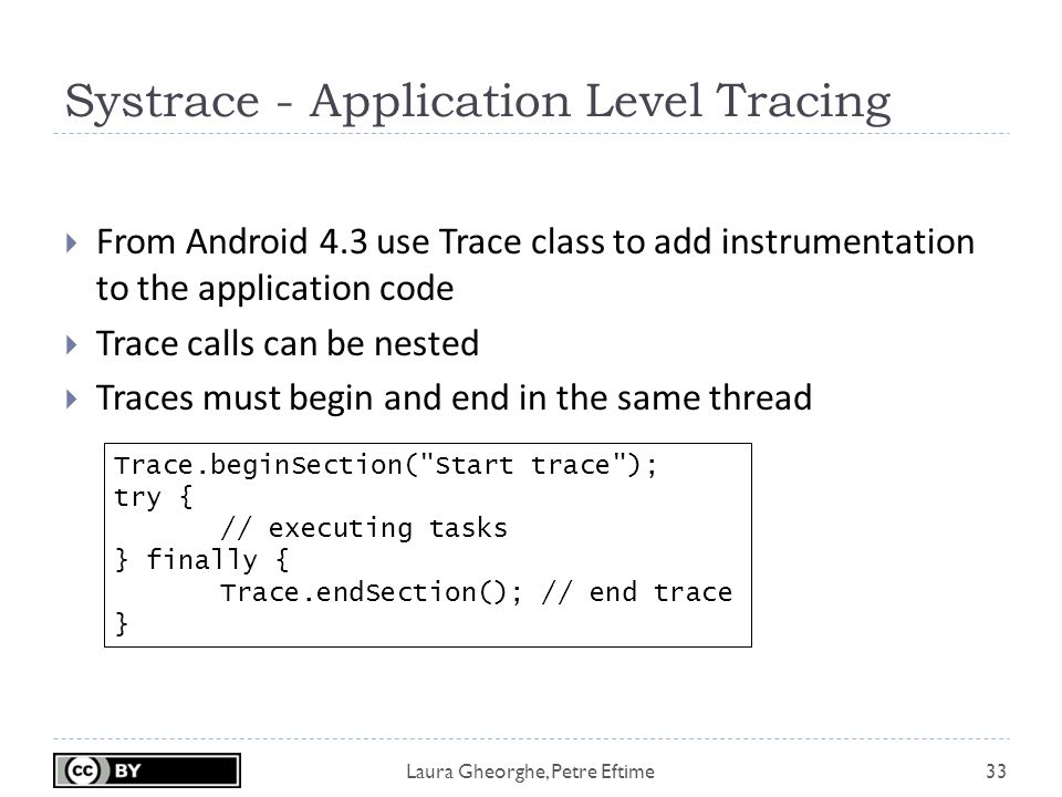 Laura Gheorghe, Petre Eftime Systrace - Application Level Tracing 33  From Android 4.3 use Trace class to add instrumentation to the application code  Trace calls can be nested  Traces must begin and end in the same thread Trace.beginSection( Start trace ); try { // executing tasks } finally { Trace.endSection(); // end trace }