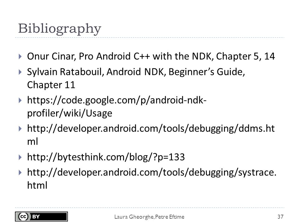Laura Gheorghe, Petre Eftime Bibliography 37  Onur Cinar, Pro Android C++ with the NDK, Chapter 5, 14  Sylvain Ratabouil, Android NDK, Beginner's Guide, Chapter 11  https://code.google.com/p/android-ndk- profiler/wiki/Usage  http://developer.android.com/tools/debugging/ddms.ht ml  http://bytesthink.com/blog/ p=133  http://developer.android.com/tools/debugging/systrace.