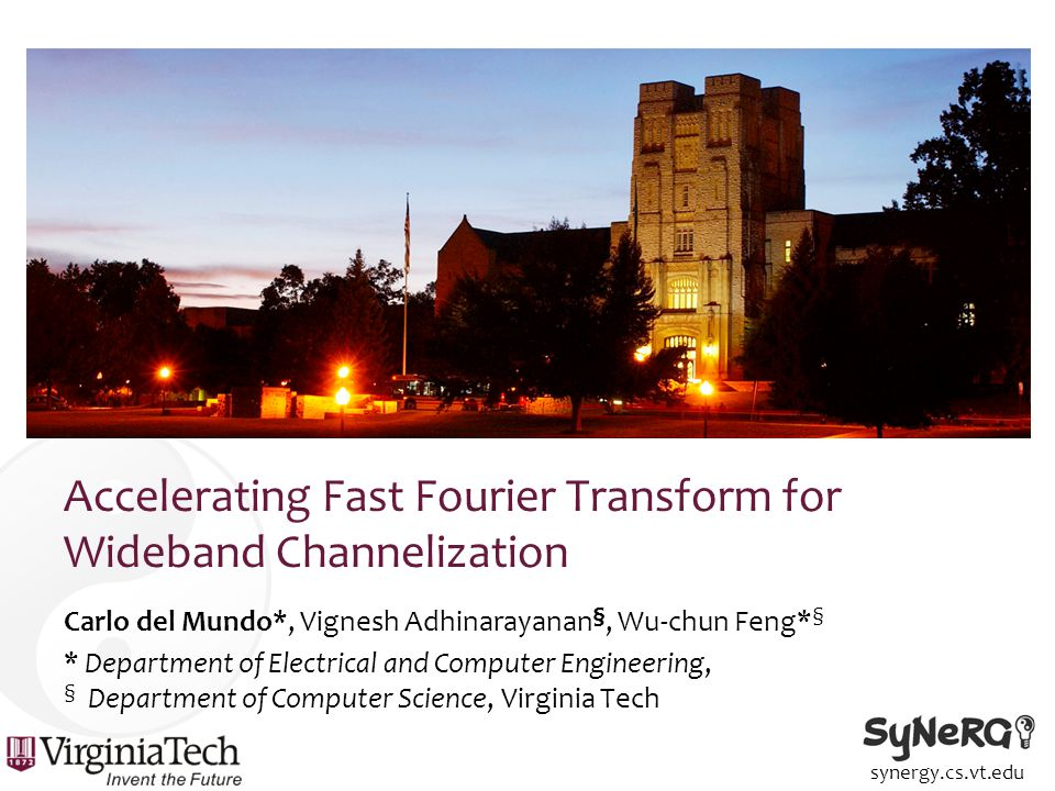synergy.cs.vt.edu Results (in isolation) Carlo del Mundo, cdel@vt.edu, carlodelmundo.com Accelerating Fast Fourier Transform for Wideband Channelization IM: Image memory; RP: Register Preloading; LM-{CM, CT, CC}: Local Memory-{Communication Only; Compute, No Transpose; Computation and Communication}; VASM{n}: Vectorized Access & Scalar Math{floatn}; VAVM{n}: Vectorized Access & Vector Math{floatn}; CM: Constant Memory Usage; CGAP: Coalesced Access Pattern; LU: Loop unrolling; CSE: Common subexpression elimination; IL: Function inlining; Baseline: VASM2.