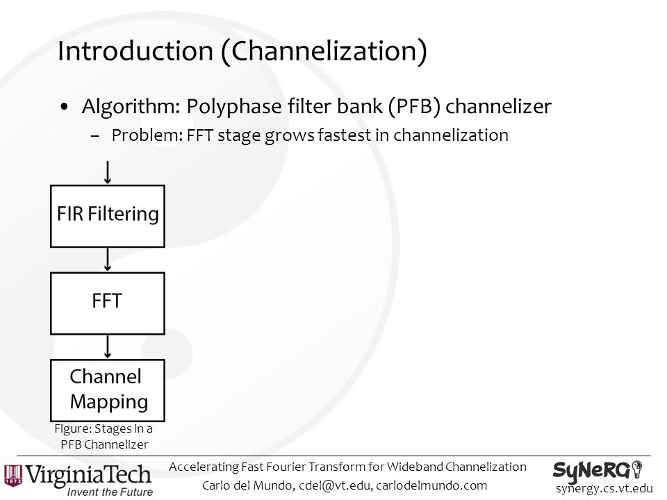synergy.cs.vt.edu Introduction (Channelization) Algorithm: Polyphase filter bank (PFB) channelizer –Problem: FFT stage grows fastest in channelization Carlo del Mundo, cdel@vt.edu, carlodelmundo.com Accelerating Fast Fourier Transform for Wideband Channelization Figure: Stages in a PFB Channelizer
