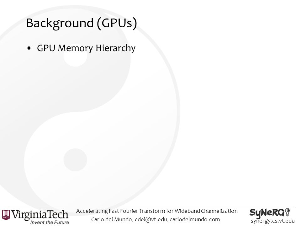 synergy.cs.vt.edu Background (GPUs) GPU Memory Hierarchy Carlo del Mundo, cdel@vt.edu, carlodelmundo.com Accelerating Fast Fourier Transform for Wideband Channelization