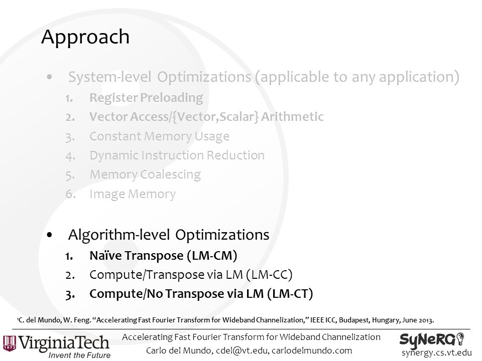 synergy.cs.vt.edu Approach System-level Optimizations (applicable to any application) 1.Register Preloading 2.Vector Access/{Vector,Scalar} Arithmetic 3.Constant Memory Usage 4.Dynamic Instruction Reduction 5.Memory Coalescing 6.Image Memory Algorithm-level Optimizations 1.Naïve Transpose (LM-CM) 2.Compute/Transpose via LM (LM-CC) 3.Compute/No Transpose via LM (LM-CT) Carlo del Mundo, cdel@vt.edu, carlodelmundo.com Accelerating Fast Fourier Transform for Wideband Channelization 1 C.